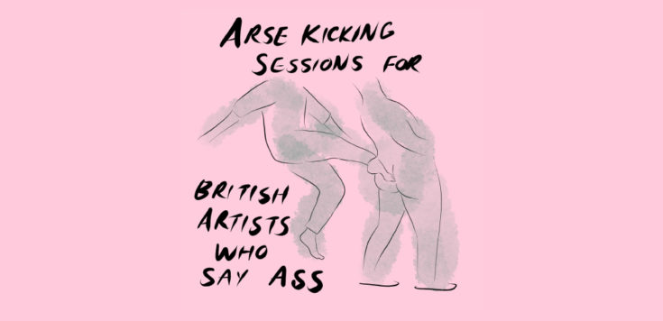 A pink background with two headless line drawn people, one is kicking the other in the arse. Text in black around the illustration reads 'Arse Kicking Session for British Artists Who Say Ass'